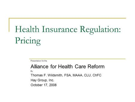 Health Insurance Regulation: Pricing Presentation for the Alliance for Health Care Reform By Thomas F. Wildsmith, FSA, MAAA, CLU, ChFC Hay Group, Inc.