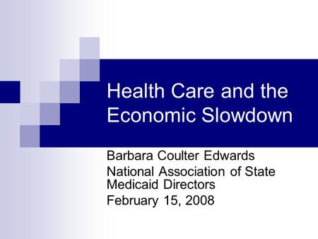 Health Care and the Economic Slowdown Barbara Coulter Edwards National Association of State Medicaid Directors February 15, 2008.