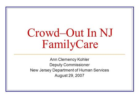 Crowd–Out In NJ FamilyCare Ann Clemency Kohler Deputy Commissioner New Jersey Department of Human Services August 29, 2007.