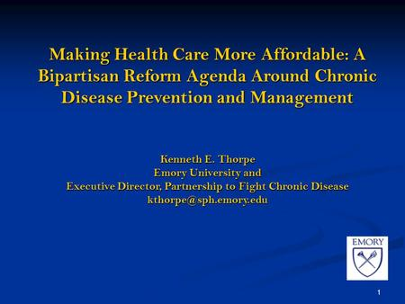 1 Making Health Care More Affordable: A Bipartisan Reform Agenda Around Chronic Disease Prevention and Management Kenneth E. Thorpe Emory University and.