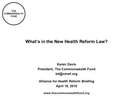 THE COMMONWEALTH FUND Whats in the New Health Reform Law? Karen Davis President, The Commonwealth Fund Alliance for Health Reform Briefing.
