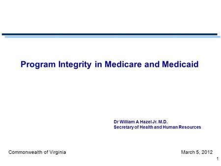 1 Program Integrity in Medicare and Medicaid Commonwealth of VirginiaMarch 5, 2012 Dr William A Hazel Jr. M.D. Secretary of Health and Human Resources.