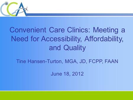 Convenient Care Clinics: Meeting a Need for Accessibility, Affordability, and Quality Tine Hansen-Turton, MGA, JD, FCPP, FAAN June 18, 2012.