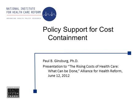 Paul B. Ginsburg, Ph.D. Presentation to The Rising Costs of Health Care: What Can be Done, Alliance for Health Reform, June 12, 2012 Policy Support for.