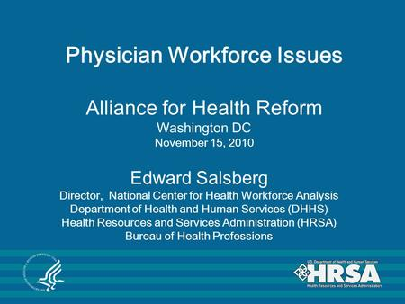 Physician Workforce Issues Alliance for Health Reform Washington DC November 15, 2010 Edward Salsberg Director, National Center for Health Workforce Analysis.