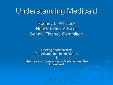 Understanding Medicaid Rodney L. Whitlock Health Policy Advisor Senate Finance Committee Briefing sponsored by The Alliance for Health Reform & The Kaiser.