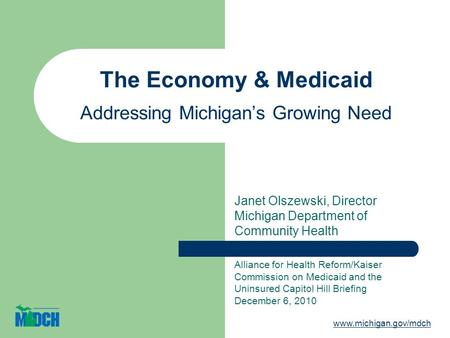 The Economy & Medicaid Addressing Michigans Growing Need Janet Olszewski, Director Michigan Department of Community Health Alliance for Health Reform/Kaiser.