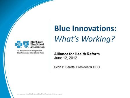 A presentation of the Blue Cross and Blue Shield Association. All rights reserved. Alliance for Health Reform June 12, 2012 Scott P. Serota, President.
