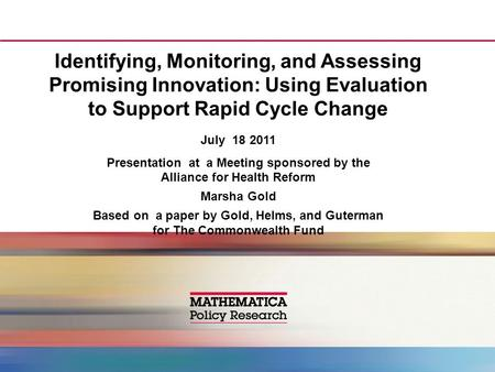 Identifying, Monitoring, and Assessing Promising Innovation: Using Evaluation to Support Rapid Cycle Change July 18 2011 Presentation at a Meeting sponsored.