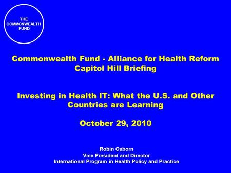 THE COMMONWEALTH FUND Commonwealth Fund - Alliance for Health Reform Capitol Hill Briefing Investing in Health IT: What the U.S. and Other Countries are.