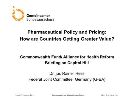 Pharmaceutical Policy and Pricing: How are Countries Getting Greater Value? Commonwealth Fund/ Alliance for Health Reform Briefing on Capitol Hill Dr.