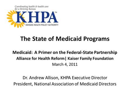 The State of Medicaid Programs Medicaid: A Primer on the Federal-State Partnership Alliance for Health Reform| Kaiser Family Foundation March 4, 2011 Dr.