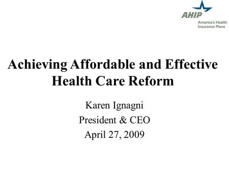 Achieving Affordable and Effective Health Care Reform Karen Ignagni President & CEO April 27, 2009.
