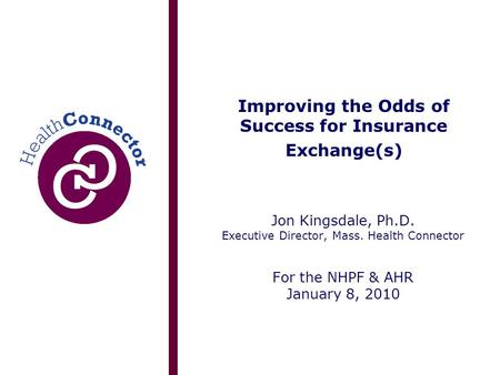Improving the Odds of Success for Insurance Exchange(s) Jon Kingsdale, Ph.D. Executive Director, Mass. Health Connector For the NHPF & AHR January 8, 2010.