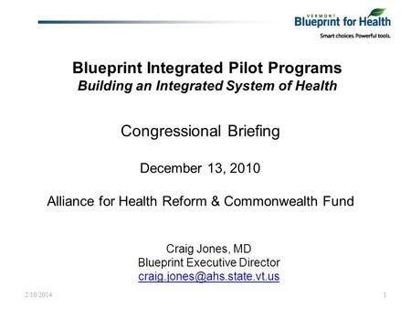 Blueprint Integrated Pilot Programs Building an Integrated System of Health Craig Jones, MD Blueprint Executive Director 2/10/20141.
