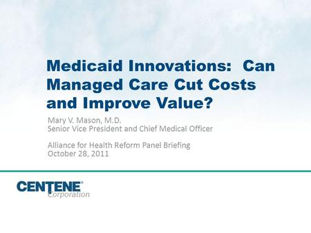 Click to edit Master title style 1 Medicaid Innovations: Can Managed Care Cut Costs and Improve Value? Mary V. Mason, M.D. Senior Vice President and Chief.