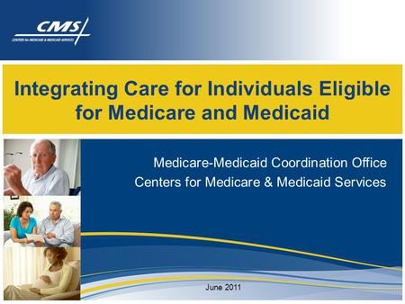 Integrating Care for Individuals Eligible for Medicare and Medicaid Medicare-Medicaid Coordination Office Centers for Medicare & Medicaid Services June.