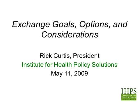 Exchange Goals, Options, and Considerations Rick Curtis, President Institute for Health Policy Solutions May 11, 2009.