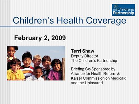 February 2, 2009 Childrens Health Coverage Terri Shaw Deputy Director The Childrens Partnership Briefing Co-Sponsored by Alliance for Health Reform & Kaiser.