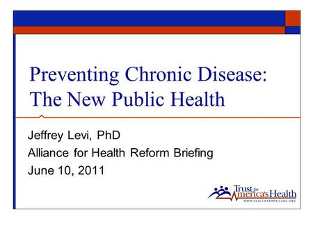 Preventing Chronic Disease: The New Public Health Jeffrey Levi, PhD Alliance for Health Reform Briefing June 10, 2011.