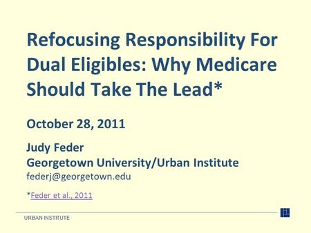 URBAN INSTITUTE Refocusing Responsibility For Dual Eligibles: Why Medicare Should Take The Lead* October 28, 2011 Judy Feder Georgetown University/Urban.