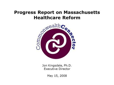 Jon Kingsdale, Ph.D. Executive Director May 15, 2008 Progress Report on Massachusetts Healthcare Reform.