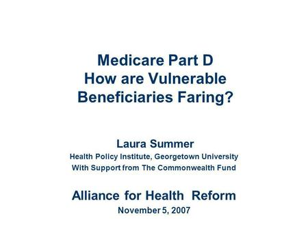 Medicare Part D How are Vulnerable Beneficiaries Faring? Laura Summer Health Policy Institute, Georgetown University With Support from The Commonwealth.