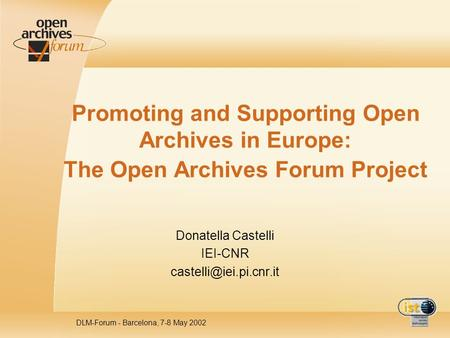 DLM-Forum - Barcelona, 7-8 May 2002 Promoting and Supporting Open Archives in Europe: The Open Archives Forum Project Donatella Castelli IEI-CNR