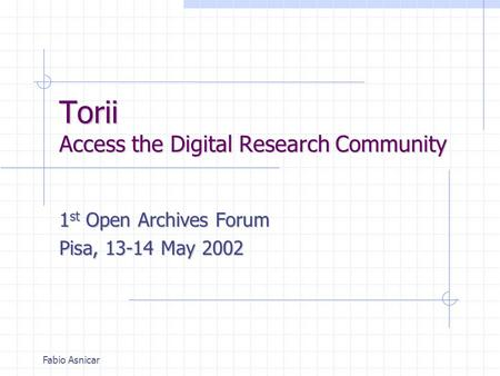 Fabio Asnicar Torii Access the Digital Research Community 1 st Open Archives Forum Pisa, 13-14 May 2002.