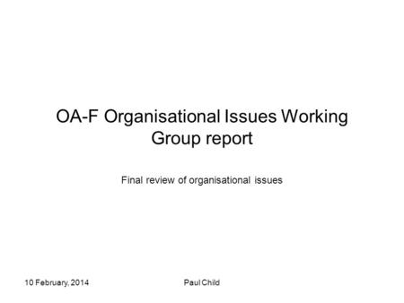 10 February, 2014Paul Child OA-F Organisational Issues Working Group report Final review of organisational issues.