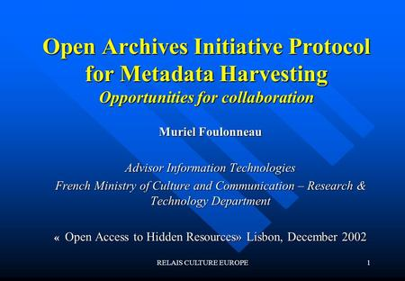 RELAIS CULTURE EUROPE1 Open Archives Initiative Protocol for Metadata Harvesting Opportunities for collaboration Muriel Foulonneau Advisor Information.
