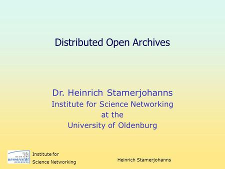 Heinrich Stamerjohanns Institute for Science Networking Distributed Open Archives Dr. Heinrich Stamerjohanns Institute for Science Networking at the University.