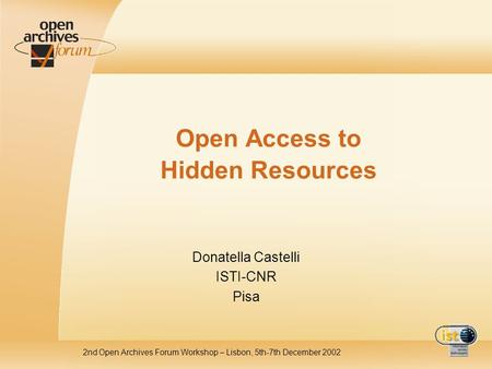 2nd Open Archives Forum Workshop – Lisbon, 5th-7th December 2002 Open Access to Hidden Resources Donatella Castelli ISTI-CNR Pisa.