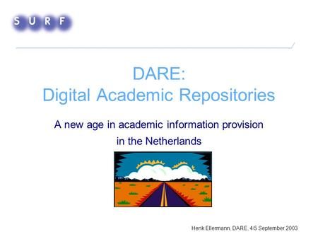 DARE: Digital Academic Repositories A new age in academic information provision in the Netherlands Henk Ellermann, DARE, 4/5 September 2003.
