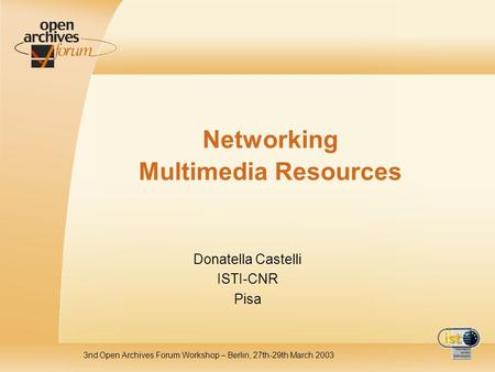 3nd Open Archives Forum Workshop – Berlin, 27th-29th March 2003 Networking Multimedia Resources Donatella Castelli ISTI-CNR Pisa.