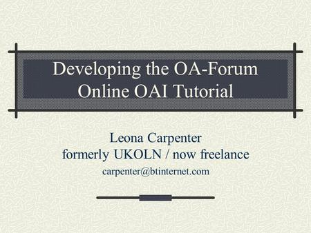 Developing the OA-Forum Online OAI Tutorial Leona Carpenter formerly UKOLN / now freelance