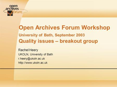 Open Archives Forum Workshop University of Bath, September 2003 Quality issues – breakout group Rachel Heery UKOLN, University of Bath