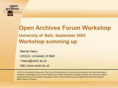 Open Archives Forum Workshop University of Bath, September 2003 Workshop summing up Rachel Heery UKOLN, University of Bath