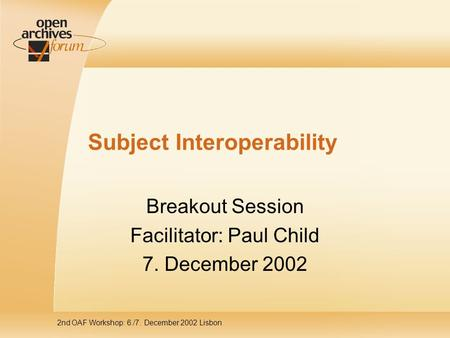 2nd OAF Workshop: 6./7. December 2002 Lisbon Subject Interoperability Breakout Session Facilitator: Paul Child 7. December 2002.