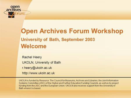 Open Archives Forum Workshop University of Bath, September 2003 Welcome Rachel Heery UKOLN, University of Bath