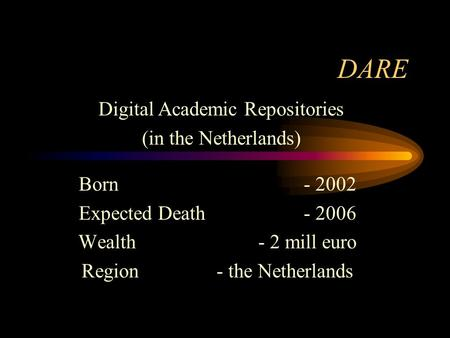 DARE Born - 2002 Expected Death - 2006 Wealth- 2 mill euro Region- the Netherlands Digital Academic Repositories (in the Netherlands)