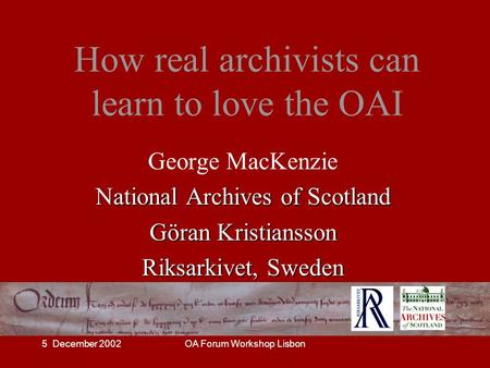 5 December 2002OA Forum Workshop Lisbon How real archivists can learn to love the OAI George MacKenzie National Archives of Scotland Göran Kristiansson.