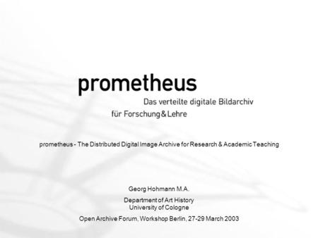 Prometheus - The Distributed Digital Image Archive for Research & Academic Teaching Georg Hohmann M.A. Department of Art History University of Cologne.