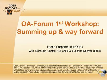 OA-Forum 1 st Workshop: Summing up & way forward Leona Carpenter (UKOLN) with Donatella Castelli (IEI-CNR) & Susanne Dobratz (HUB) Open Archives Forum.