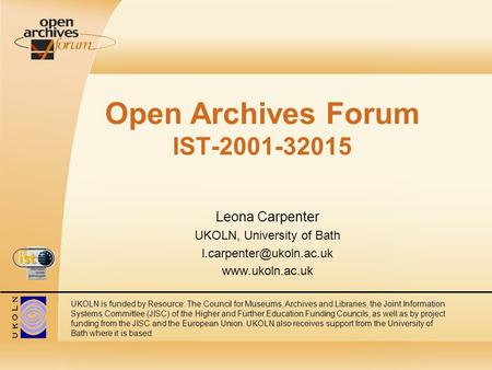 Open Archives Forum IST-2001-32015 Leona Carpenter UKOLN, University of Bath  UKOLN is funded by Resource: The Council.