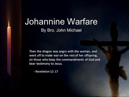 Johannine Warfare By Bro. John Michael Then the dragon was angry with the woman, and went off to make war on the rest of her offspring, on those who keep.