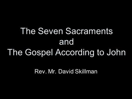 The Seven Sacraments and The Gospel According to John Rev. Mr. David Skillman.