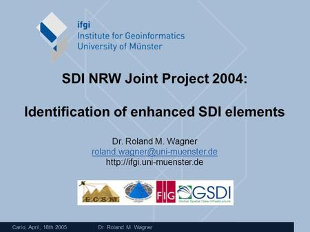 Cario, April, 18th 2005 Dr. Roland M. Wagner SDI NRW Joint Project 2004: Identification of enhanced SDI elements Dr. Roland M. Wagner