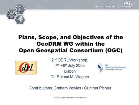 © 2004, Open Geospatial Consortium, Inc. Plans, Scope, and Objectives of the GeoDRM WG within the Open Geospatial Consortium (OGC) 2 nd ODRL Workshop,