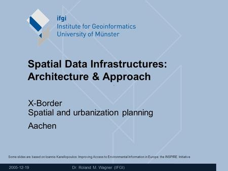 2005-12-19 Dr. Roland M. Wagner (IFGI) Spatial Data Infrastructures: Architecture & Approach X-Border Spatial and urbanization planning Aachen Some slides.